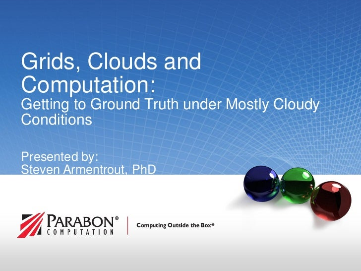 Grids, Clouds and Computation: Getting to Ground Truth under Mostly Cloudy Conditions  Presented by: Steven Armentrout, Ph...
