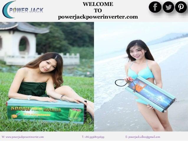 W: www.powerjackpowerinverter.com T: +86.59568232699 E: powerjack.albee@gmail.com WELCOME TO powerjackpowerinverter.com