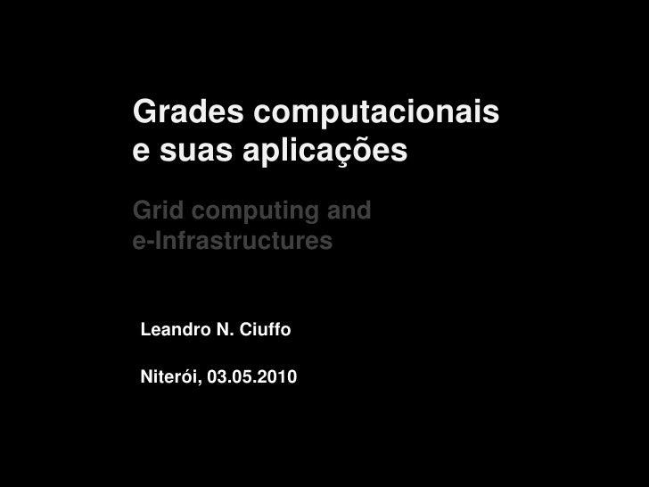 Grades computacionais e suas aplicaçõesGrid computing and e-Infrastructures <br />Leandro N. Ciuffo<br />Niterói, 03.05.20...