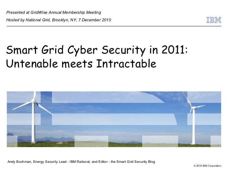 Smart Grid Cyber Security in 2011: Untenable meets Intractable Andy Bochman, Energy Security Lead - IBM Rational, and Edit...