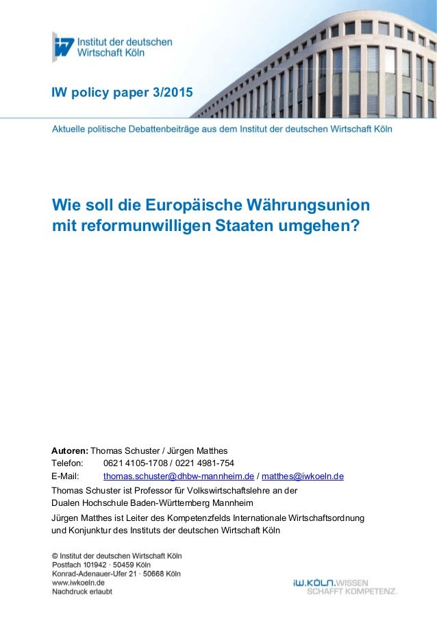 1 Wie soll die Europäische Währungsunion mit reformunwilligen Staaten umgehen? IW policy paper 3/2015 Autoren: Thomas Schu...