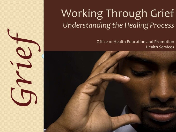 Working Through Grief<br />Understanding the Healing Process<br />Office of Health Education and Promotion<br />Health Ser...
