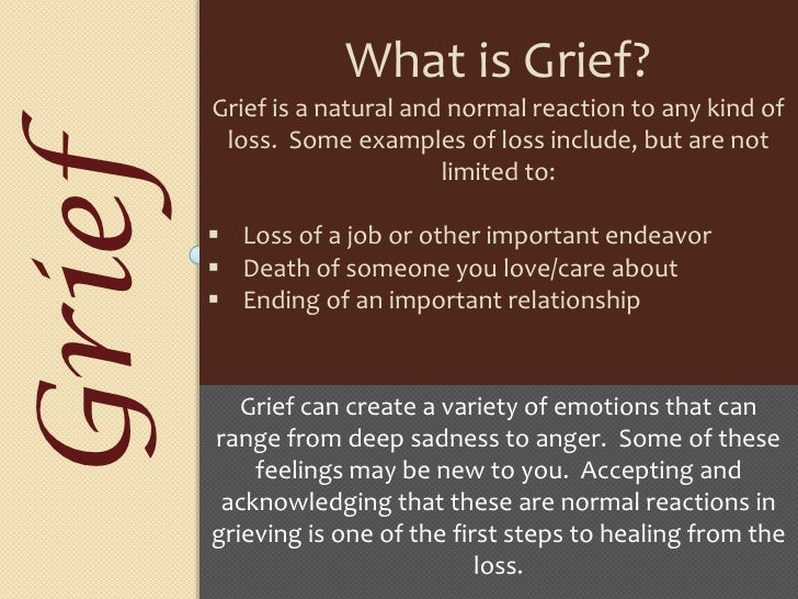 accepting death as a natural occurrence and coping with grief Grief: the natural emotional response resulting from a significant loss—especially the  enter the lifelong stage of integrated grief at this point, you have come to accept the reality of the loss, and you've resumed daily life activities  memory—you've just learned how to cope acute grief may show itself again, especially.