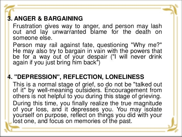 reflection about grief and acceptance In general, the five stages of grief are described as denial, anger, bargaining, depression, and acceptance the bereavement community has been quick to accept and assign grief in stages, most likely to lend a sense of hope to those who are grieving and might feel this is an endless proposition.