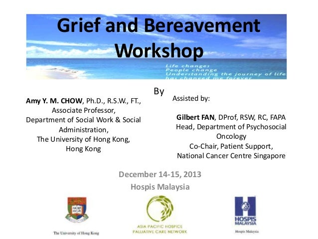Grief and Bereavement Workshop By December 14-15, 2013 Hospis Malaysia Amy Y. M. CHOW, Ph.D., R.S.W., FT., Associate Profe...