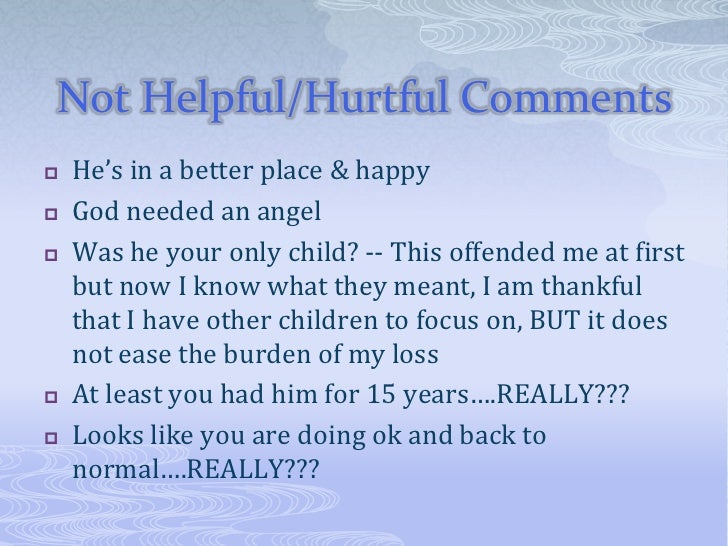 Not Helpful/Hurtful Comments   He's in a better place & happy   God needed an angel   Was he your only child? -- This o...