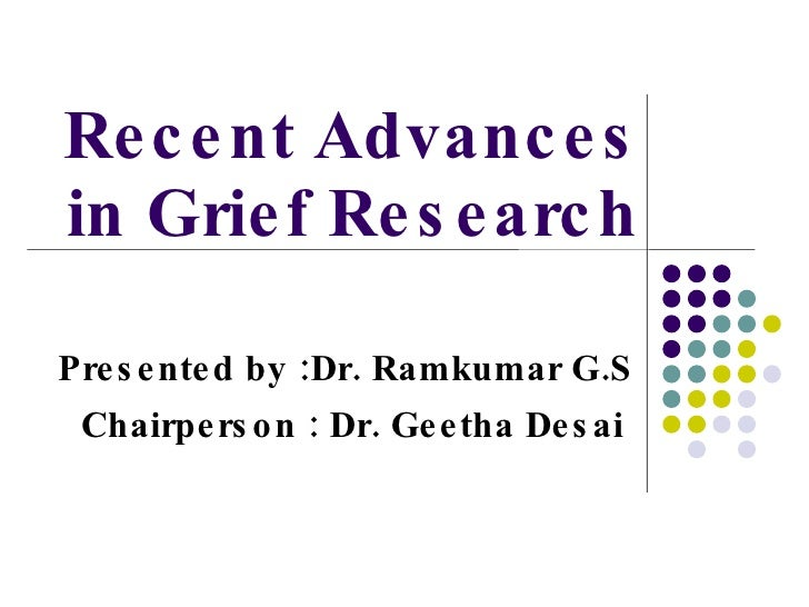 Recent Advances in Grief Research Presented by :Dr. Ramkumar G.S Chairperson : Dr. Geetha Desai