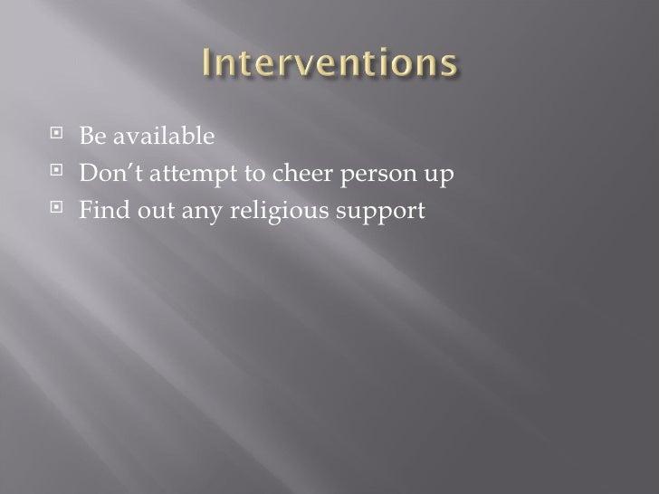 <ul><li>Be available </li></ul><ul><li>Don't attempt to cheer person up </li></ul><ul><li>Find out any religious support <...