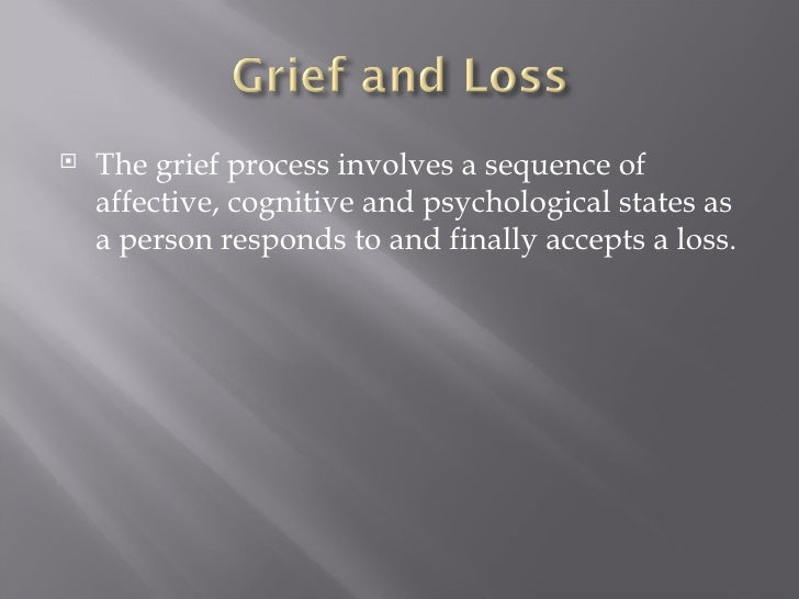 <ul><li>The grief process involves a sequence of affective, cognitive and psychological states as a person responds to and...