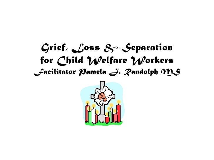 Grief, Loss & Separation for Child Welfare WorkersFacilitator Pamela J. Randolph MS<br />