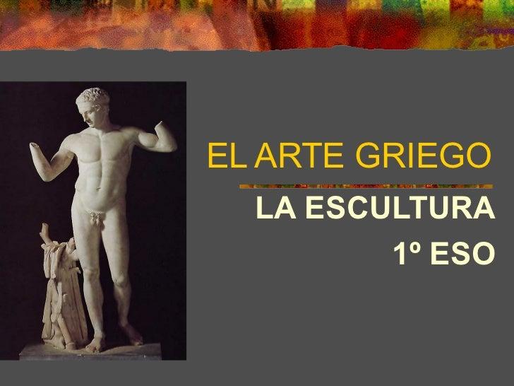 EL ARTE GRIEGO  LA ESCULTURA         1º ESO