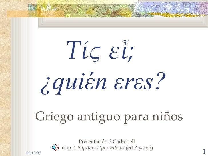 Τίς εἶ; Griego antiguo para niños                       Santi Carbonell               http://aigialos.blogspot.com Adaptac...
