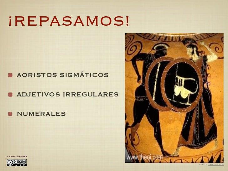 ¡REPASAMOS!      AORISTOS SIGMÁTICOS      ADJETIVOS IRREGULARES      NUMERALESCLARA ÁLVAREZ                              F...