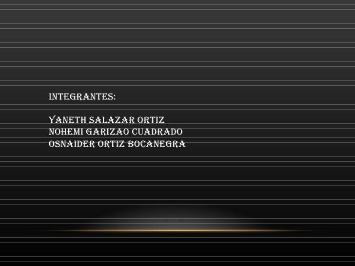 INTEGRANTES: YANETH SALAZAR ORTIZ NOHEMI GARIZAO CUADRADO OSNAIDER ORTIZ BOCANEGRA