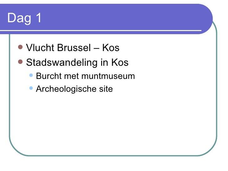 Dag 1 <ul><li>Vlucht Brussel – Kos </li></ul><ul><li>Stadswandeling in Kos </li></ul><ul><ul><li>Burcht met muntmuseum </l...