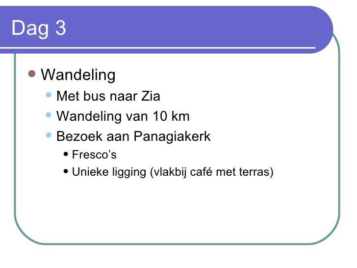 Dag 3 <ul><li>Wandeling  </li></ul><ul><ul><li>Met bus naar Zia </li></ul></ul><ul><ul><li>Wandeling van 10 km </li></ul><...