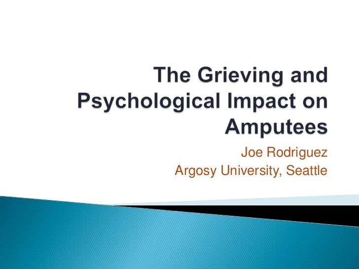 The Grieving and Psychological Impact on Amputees<br />Joe Rodriguez<br />Argosy University, Seattle<br />