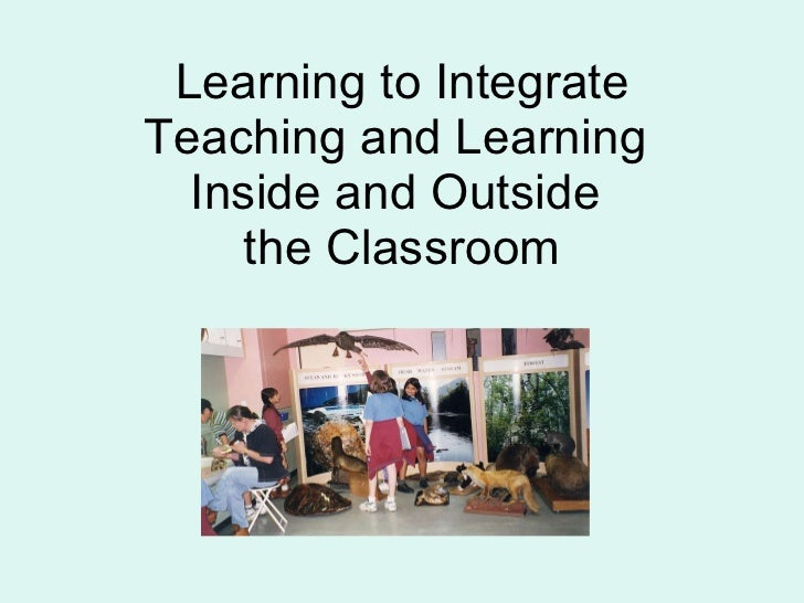 Learning to Integrate Teaching and Learning  Inside and Outside  the Classroom
