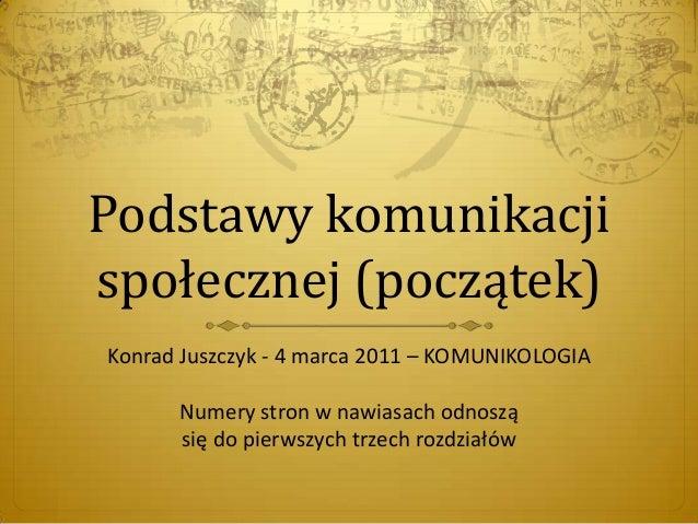 Podstawy komunikacji społecznej (początek) Konrad Juszczyk - 4 marca 2011 – KOMUNIKOLOGIA Numery stron w nawiasach odnoszą...