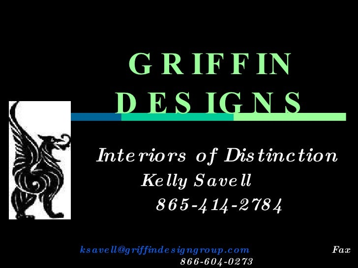 GRIFFIN DESIGNS Interiors of Distinction Kelly Savell  865-414-2784 [email_address]   Fax  866-604-0273