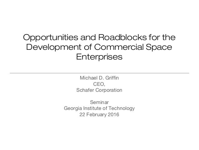Opportunities and Roadblocks for the Development of Commercial Space Enterprises Michael D. Griffin CEO, Schafer Corporati...