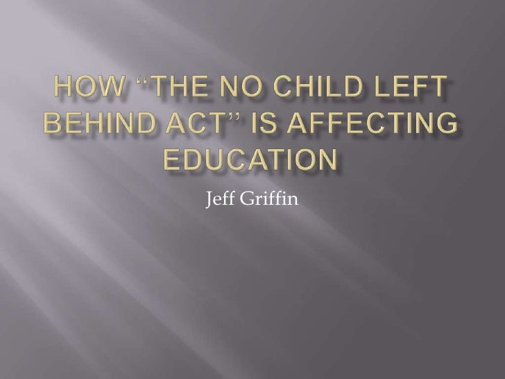 "How ""The No Child Left Behind Act"" is affecting Education<br />Jeff Griffin<br />"