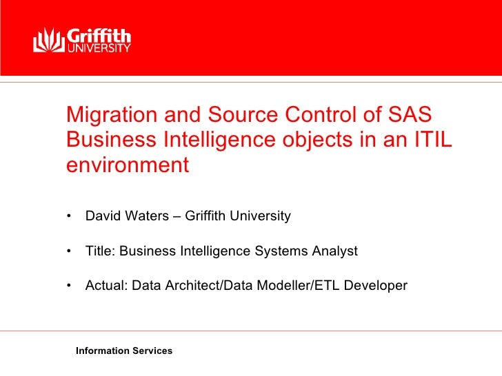 Migration and Source Control of SAS Business Intelligence objects in an ITIL environment <ul><li>David Waters – Griffith U...