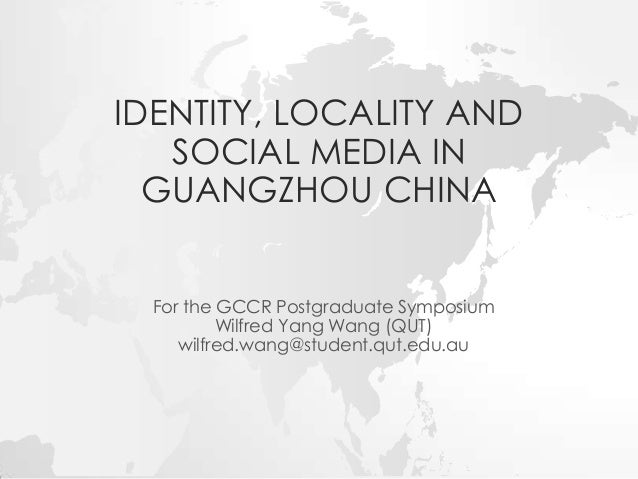 IDENTITY, LOCALITY AND SOCIAL MEDIA IN GUANGZHOU CHINA For the GCCR Postgraduate Symposium Wilfred Yang Wang (QUT) wilfred...