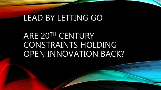 LEAD BY LETTING GO ARE 20TH CENTURY CONSTRAINTS HOLDING OPEN INNOVATION BACK?