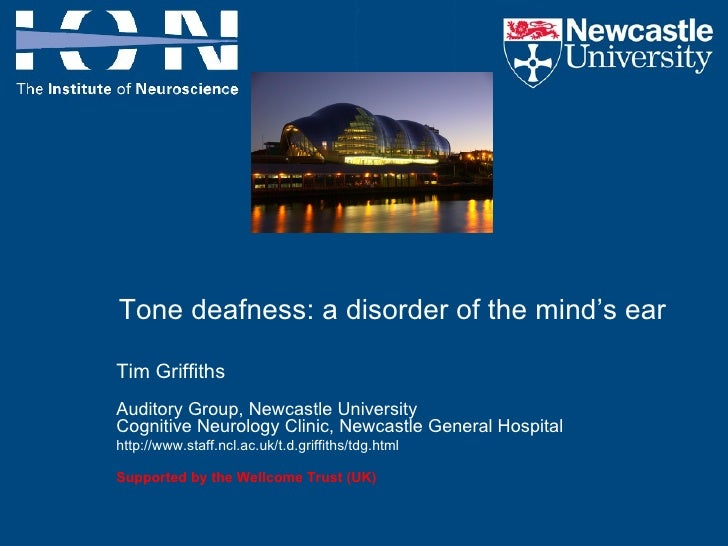 Tone deafness: a disorder of the mind's ear Tim Griffiths  Auditory Group, Newcastle University Cognitive Neurology Clinic...