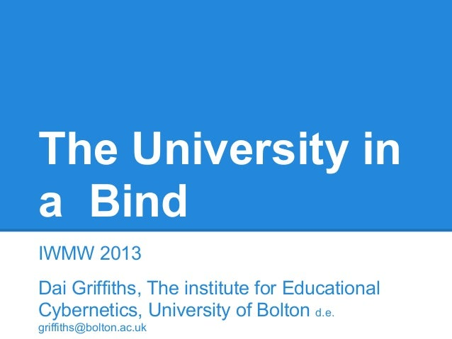 The University in a Bind IWMW 2013 Dai Griffiths, The institute for Educational Cybernetics, University of Bolton d.e. gri...