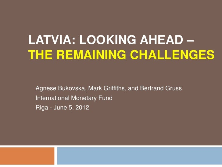 LATVIA: LOOKING AHEAD –THE REMAINING CHALLENGESAgnese Bukovska, Mark Griffiths, and Bertrand GrussInternational Monetary F...