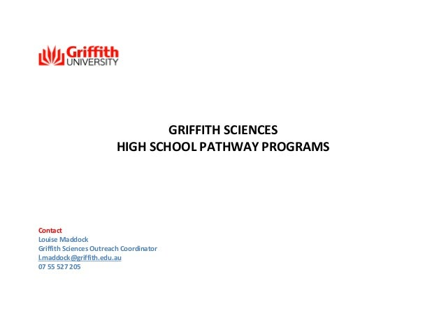 GRIFFITH SCIENCES HIGH SCHOOL PATHWAY PROGRAMS  Contact Louise Maddock Griffith Sciences Outreach Coordinator l.maddock@gr...