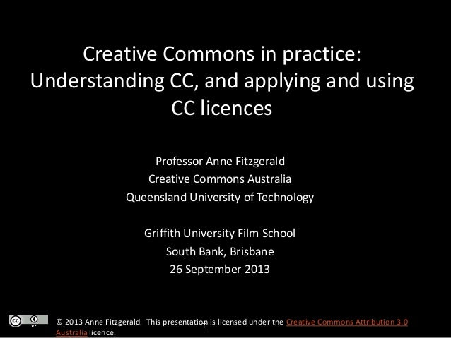 Creative Commons in practice: Understanding CC, and applying and using CC licences Professor Anne Fitzgerald Creative Comm...