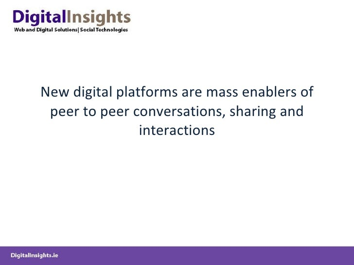 New digital platforms are mass enablers of peer to peer conversations, sharing and interactions