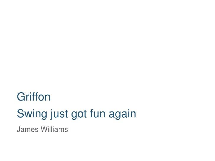 Griffon Swing just got fun again James Williams