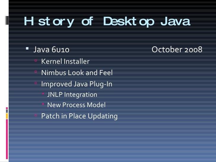 History of Desktop Java <ul><li>Java 6u10    October 2008 </li></ul><ul><ul><li>Kernel Installer </li></ul></ul><ul><ul><l...