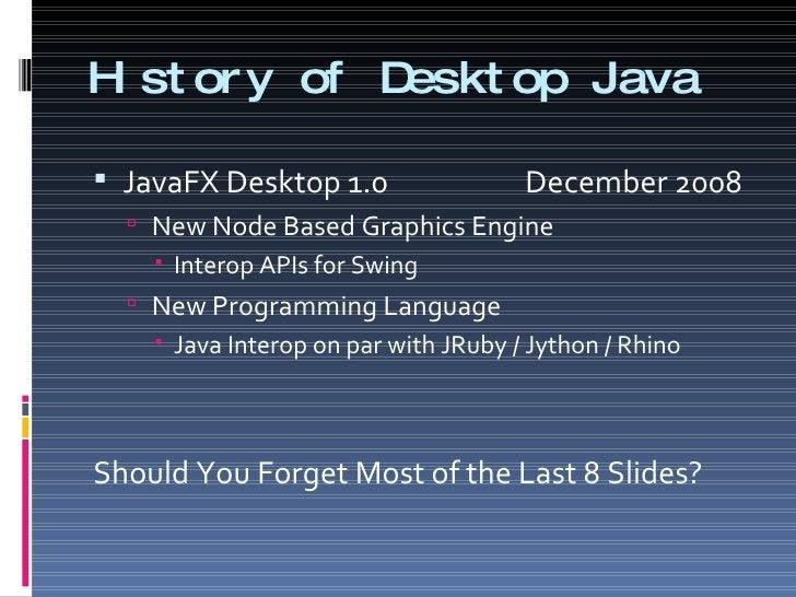 History of Desktop Java <ul><li>JavaFX Desktop 1.0   December 2008 </li></ul><ul><ul><li>New Node Based Graphics Engine </...