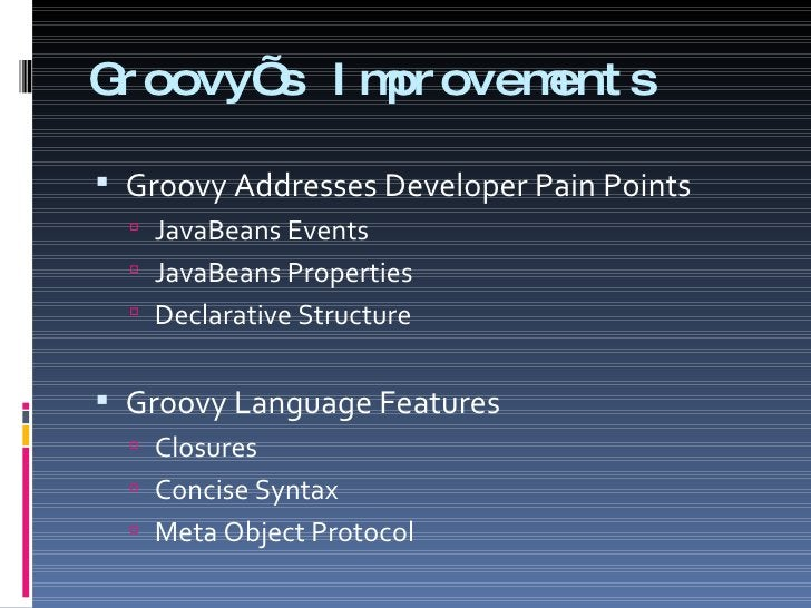 Groovy's Improvements  <ul><li>Groovy Addresses Developer Pain Points </li></ul><ul><ul><li>JavaBeans Events </li></ul></u...