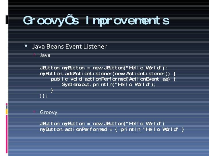 Groovy's Improvements <ul><li>Java Beans Event Listener </li></ul><ul><ul><li>Java JButton myButton = new JButton(&quot;He...