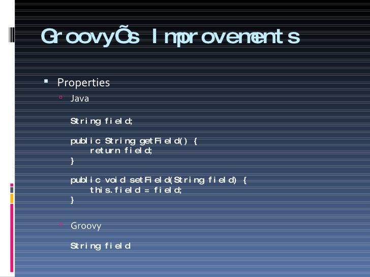 Groovy's Improvements <ul><li>Properties </li></ul><ul><ul><li>Java String field; public String getField() {   return fiel...