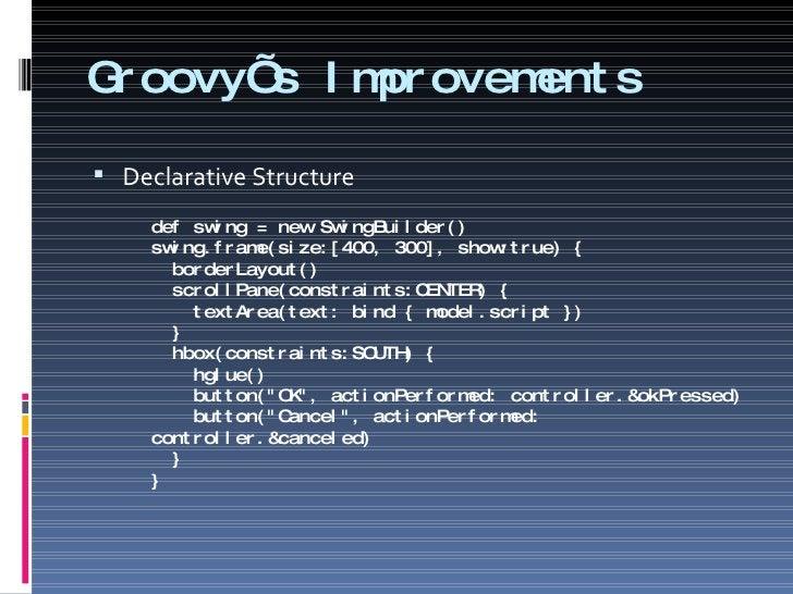 Groovy's Improvements <ul><li>Declarative Structure </li></ul><ul><ul><li>def swing = new SwingBuilder() swing.frame(size:...