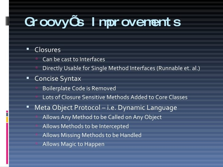 Groovy's Improvements <ul><li>Closures </li></ul><ul><ul><li>Can be cast to Interfaces </li></ul></ul><ul><ul><li>Directly...