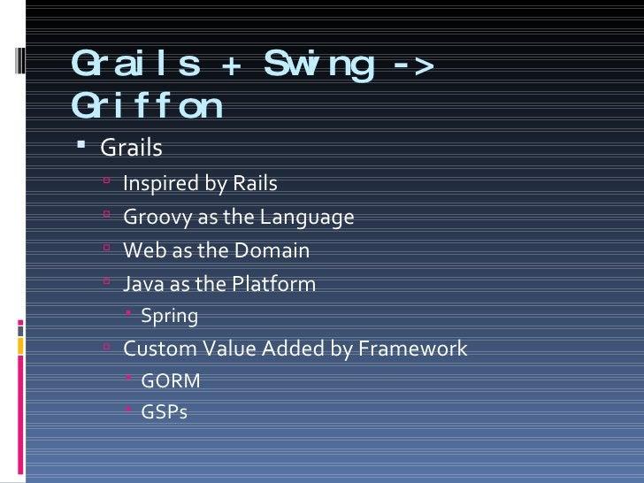 Grails + Swing -> Griffon <ul><li>Grails </li></ul><ul><ul><li>Inspired by Rails </li></ul></ul><ul><ul><li>Groovy as the ...