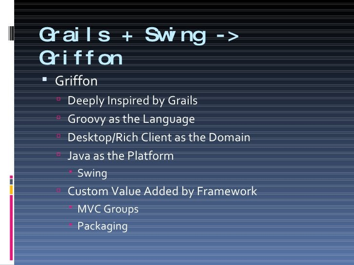 Grails + Swing -> Griffon <ul><li>Griffon </li></ul><ul><ul><li>Deeply Inspired by Grails </li></ul></ul><ul><ul><li>Groov...
