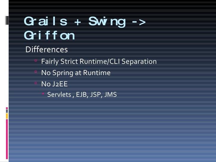 Grails + Swing -> Griffon <ul><li>Differences </li></ul><ul><ul><li>Fairly Strict Runtime/CLI Separation </li></ul></ul><u...