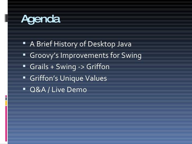 Agenda <ul><li>A Brief History of Desktop Java </li></ul><ul><li>Groovy's Improvements for Swing </li></ul><ul><li>Grails ...