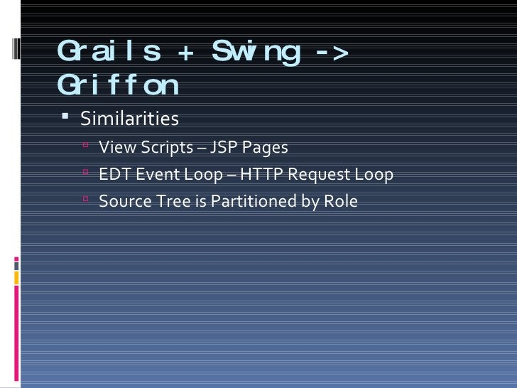Grails + Swing -> Griffon <ul><li>Similarities </li></ul><ul><ul><li>View Scripts – JSP Pages </li></ul></ul><ul><ul><li>E...