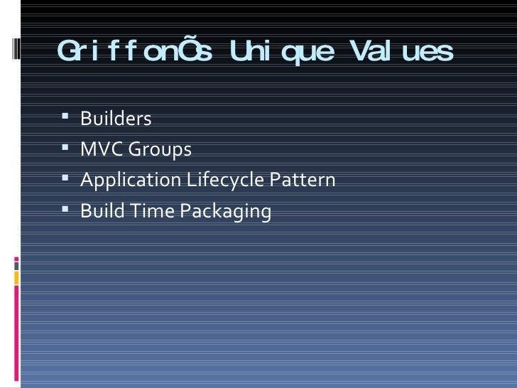 Griffon's Unique Values <ul><li>Builders </li></ul><ul><li>MVC Groups </li></ul><ul><li>Application Lifecycle Pattern </li...