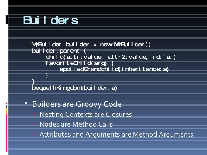 Builders <ul><li>MyBuilder builder = new MyBuilder() builder.parent {   child(attr:value, attr2:value, id:'a')   favoriteC...